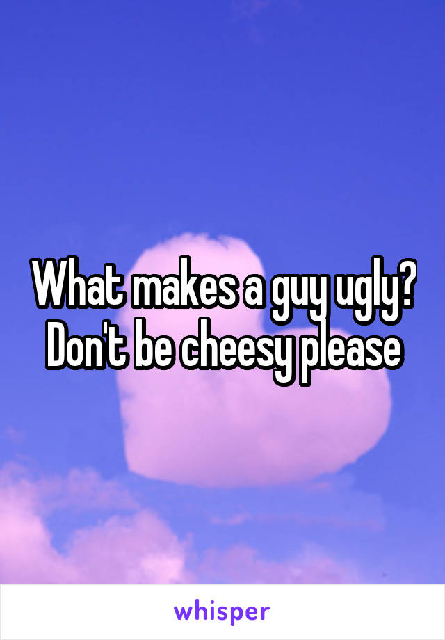 What makes a guy ugly? Don't be cheesy please