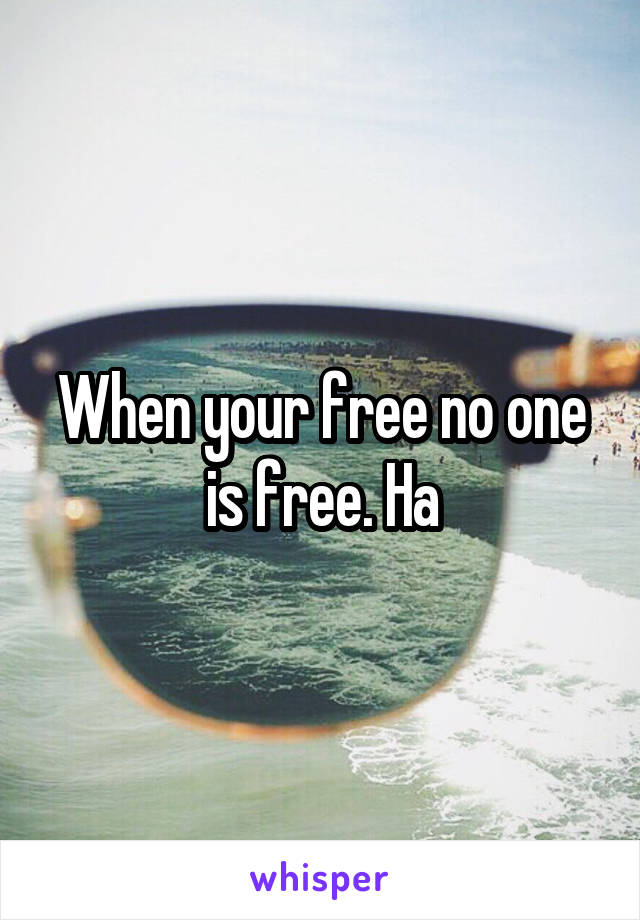 When your free no one is free. Ha
