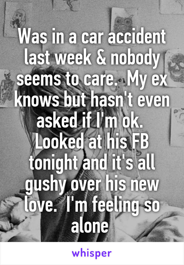 Was in a car accident last week & nobody seems to care.  My ex knows but hasn't even asked if I'm ok.  Looked at his FB tonight and it's all gushy over his new love.  I'm feeling so alone