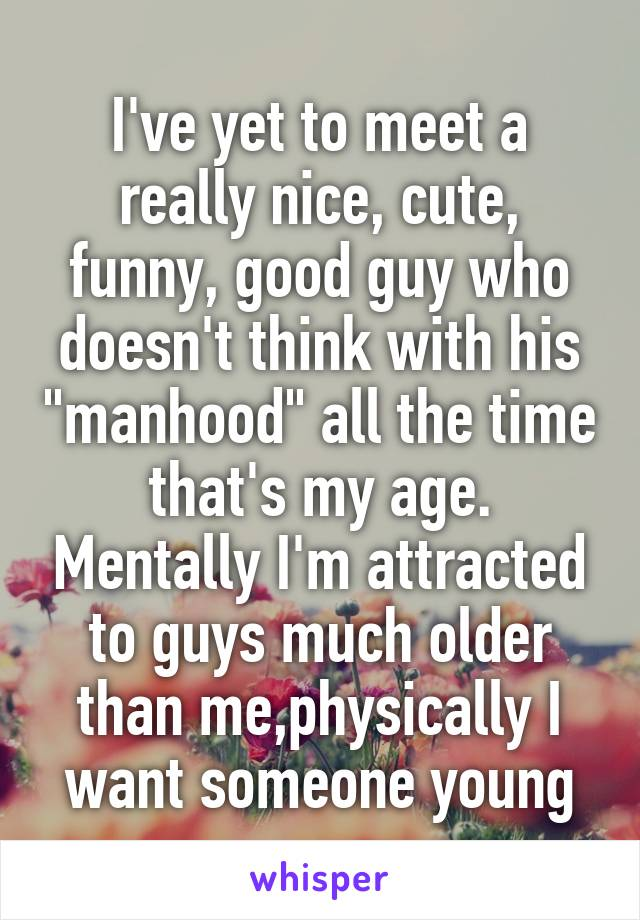 """I've yet to meet a really nice, cute, funny, good guy who doesn't think with his """"manhood"""" all the time that's my age. Mentally I'm attracted to guys much older than me,physically I want someone young"""