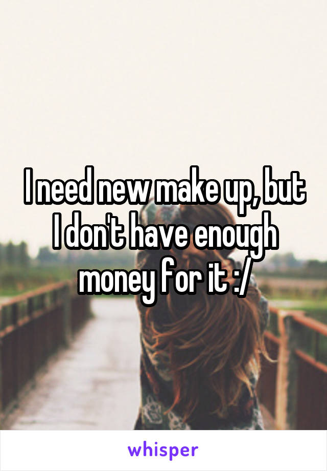 I need new make up, but I don't have enough money for it :/