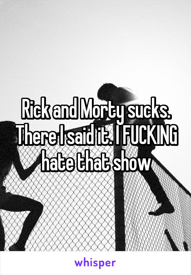 Rick and Morty sucks. There I said it. I FUCKING hate that show