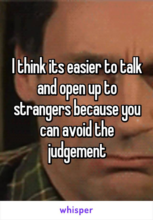 I think its easier to talk and open up to strangers because you can avoid the judgement