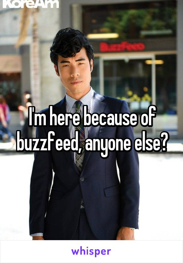 I'm here because of buzzfeed, anyone else?