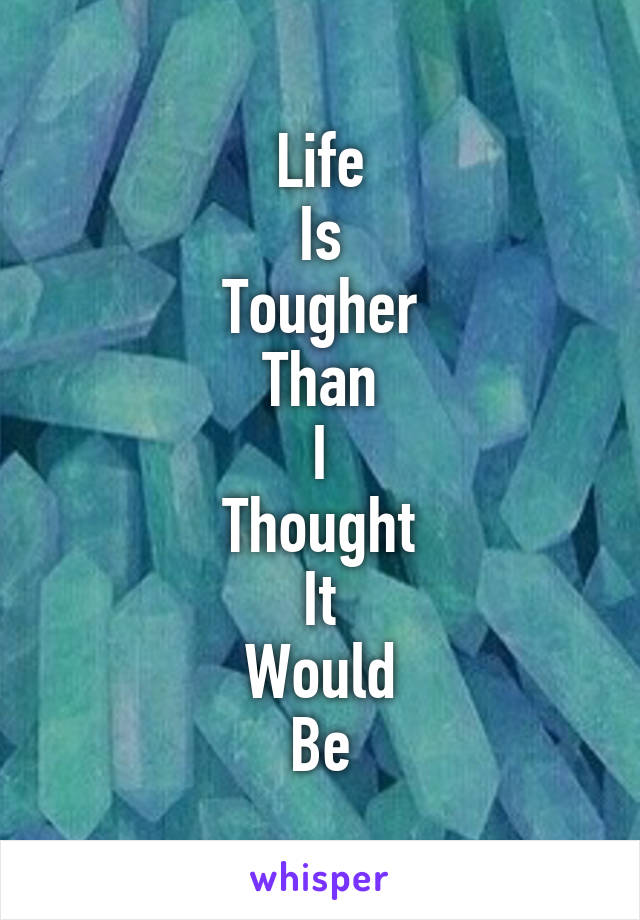 Life Is Tougher Than I Thought It Would Be