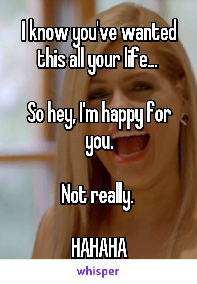 I know you've wanted this all your life...   So hey, I'm happy for you.  Not really.   HAHAHA