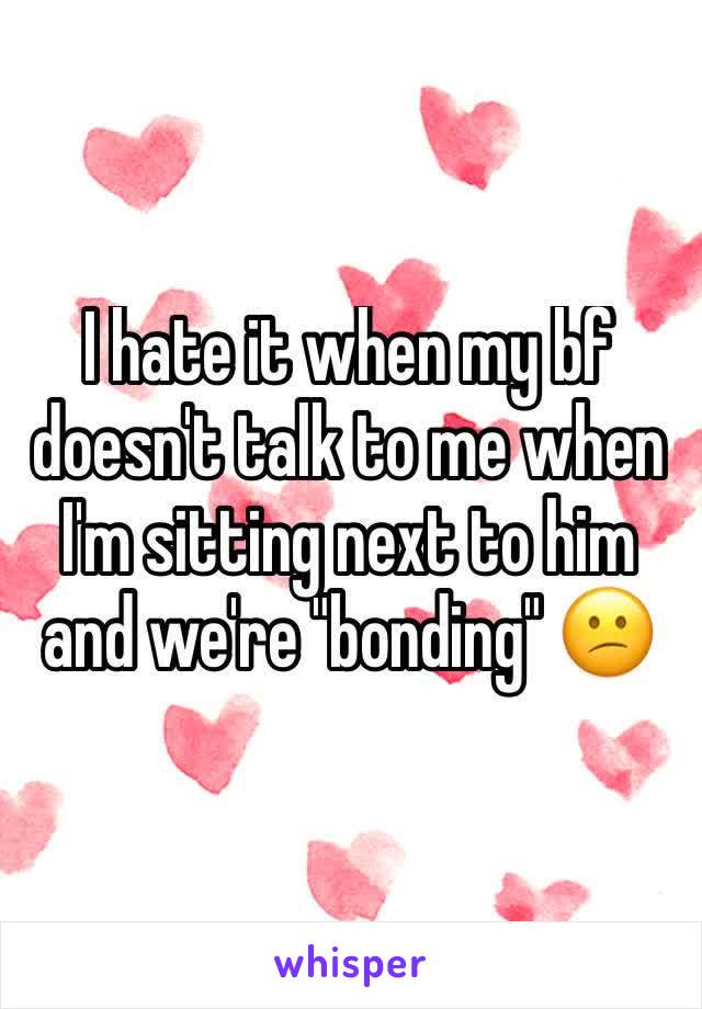 """I hate it when my bf doesn't talk to me when I'm sitting next to him and we're """"bonding"""" 😕"""