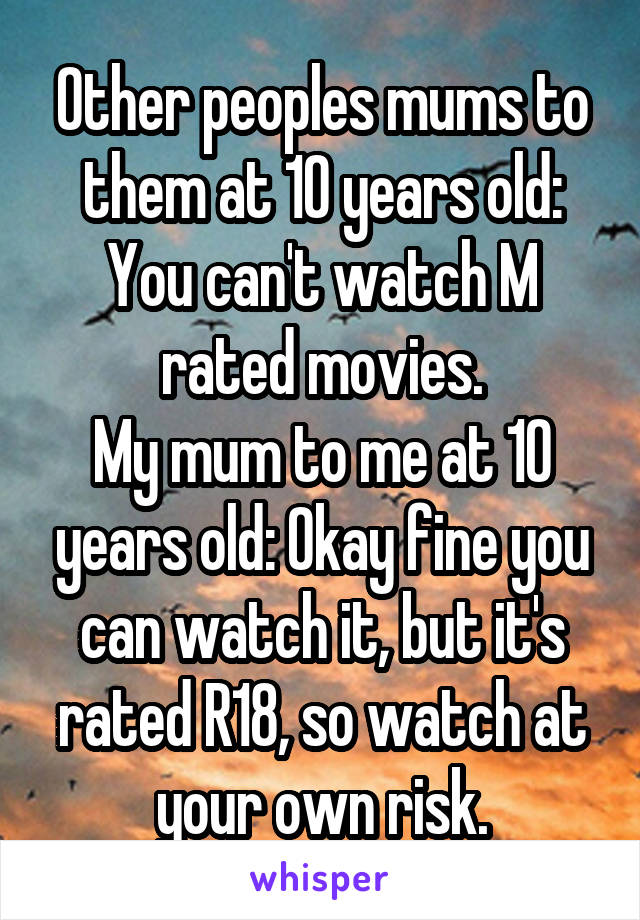 Other peoples mums to them at 10 years old: You can't watch M rated movies. My mum to me at 10 years old: Okay fine you can watch it, but it's rated R18, so watch at your own risk.
