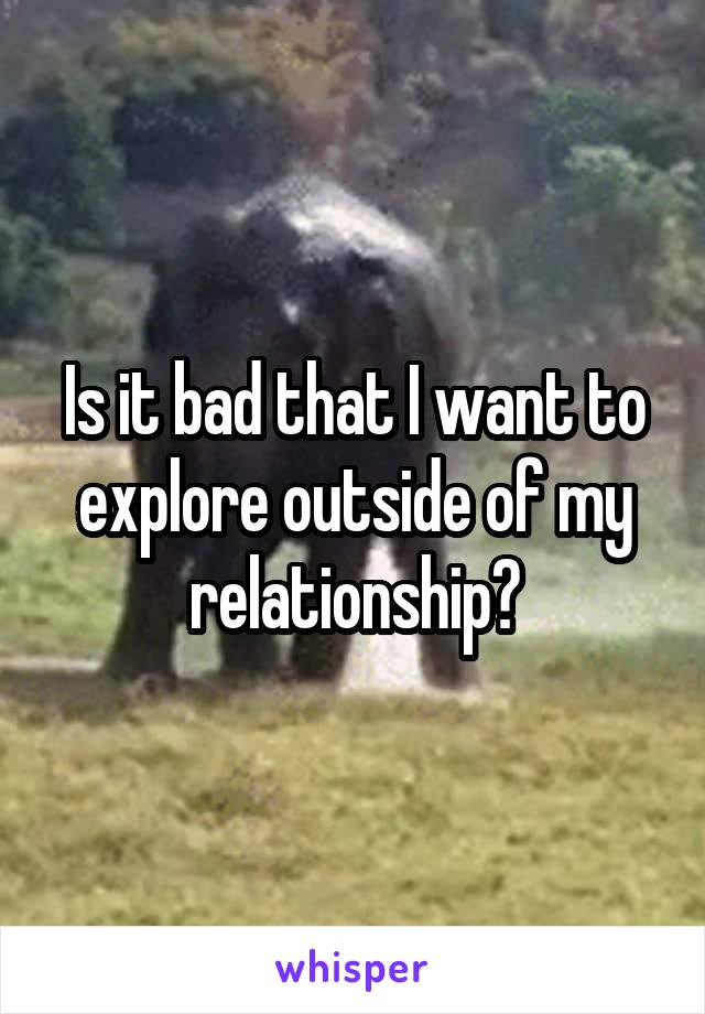Is it bad that I want to explore outside of my relationship?