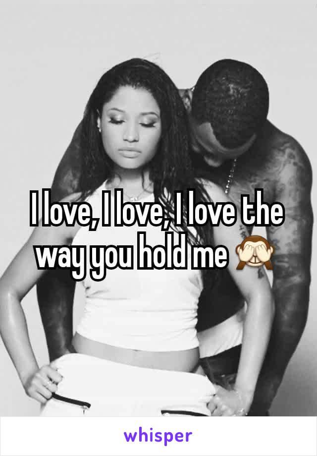 I love, I love, I love the way you hold me🙈