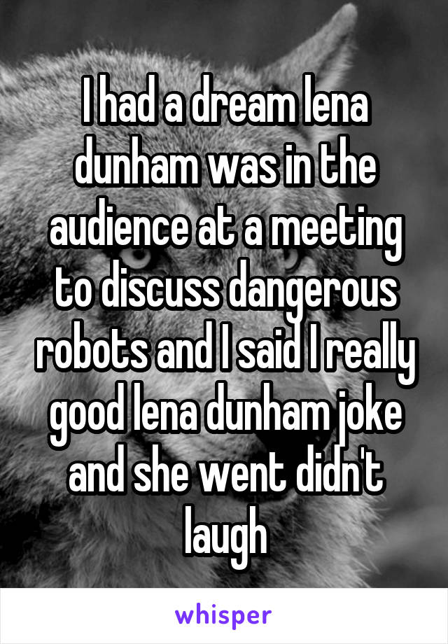 I had a dream lena dunham was in the audience at a meeting to discuss dangerous robots and I said I really good lena dunham joke and she went didn't laugh