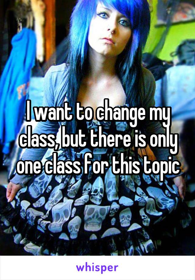 I want to change my class, but there is only one class for this topic