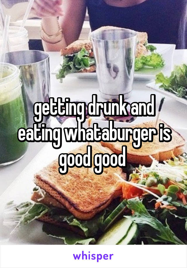 getting drunk and eating whataburger is good good