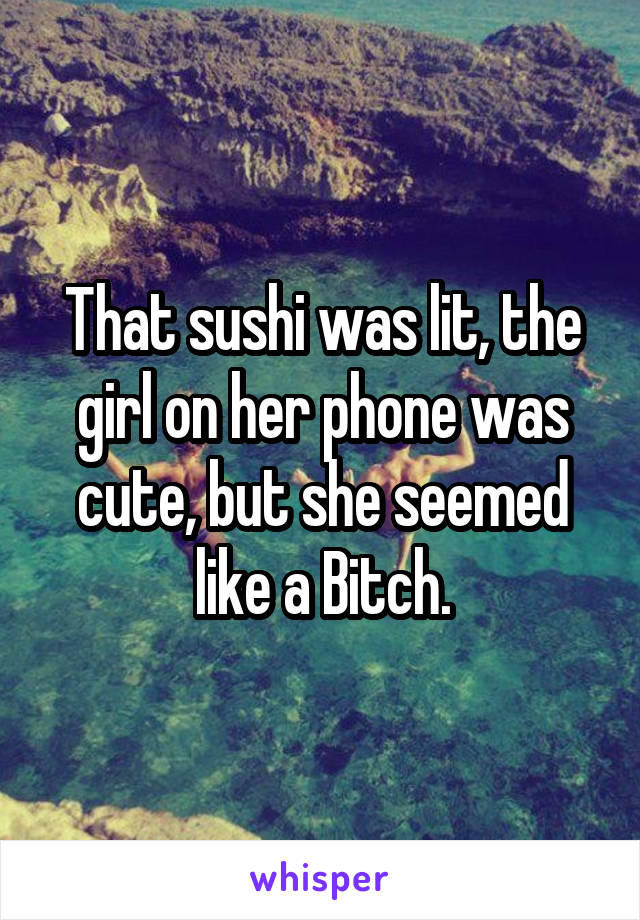 That sushi was lit, the girl on her phone was cute, but she seemed like a Bitch.