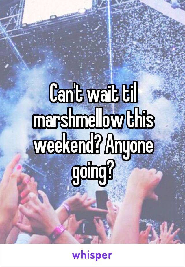 Can't wait til marshmellow this weekend? Anyone going?