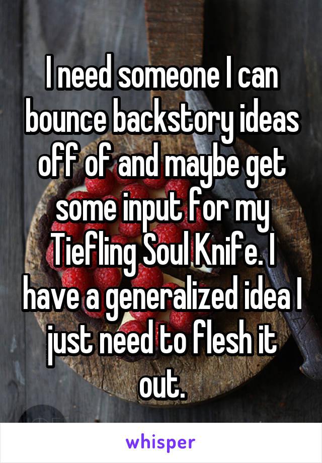 I need someone I can bounce backstory ideas off of and maybe get some input for my Tiefling Soul Knife. I have a generalized idea I just need to flesh it out.