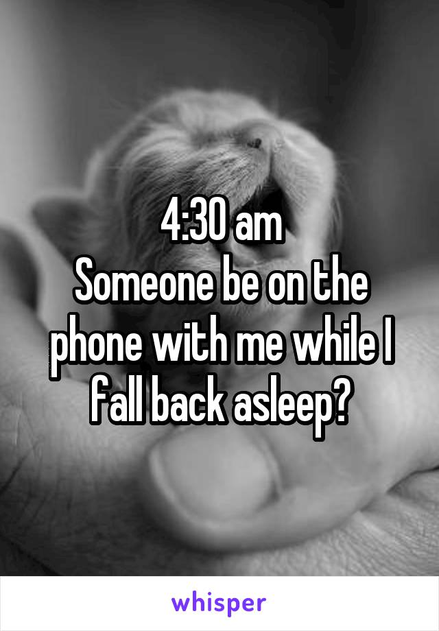 4:30 am Someone be on the phone with me while I fall back asleep?