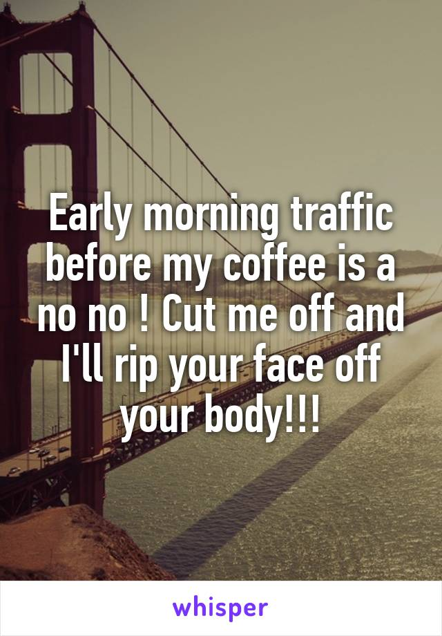 Early morning traffic before my coffee is a no no ! Cut me off and I'll rip your face off your body!!!