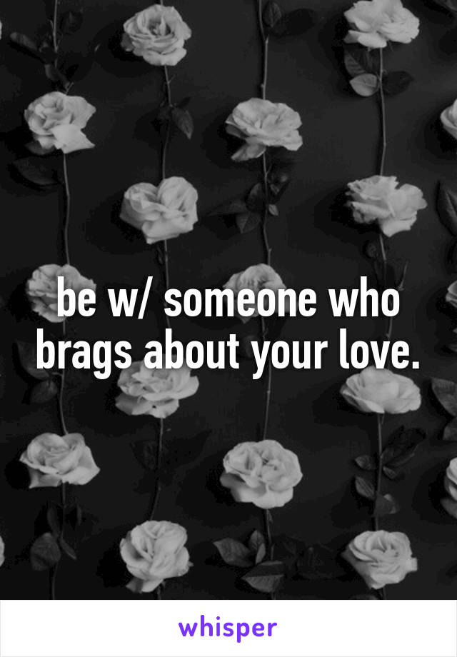 be w/ someone who brags about your love.