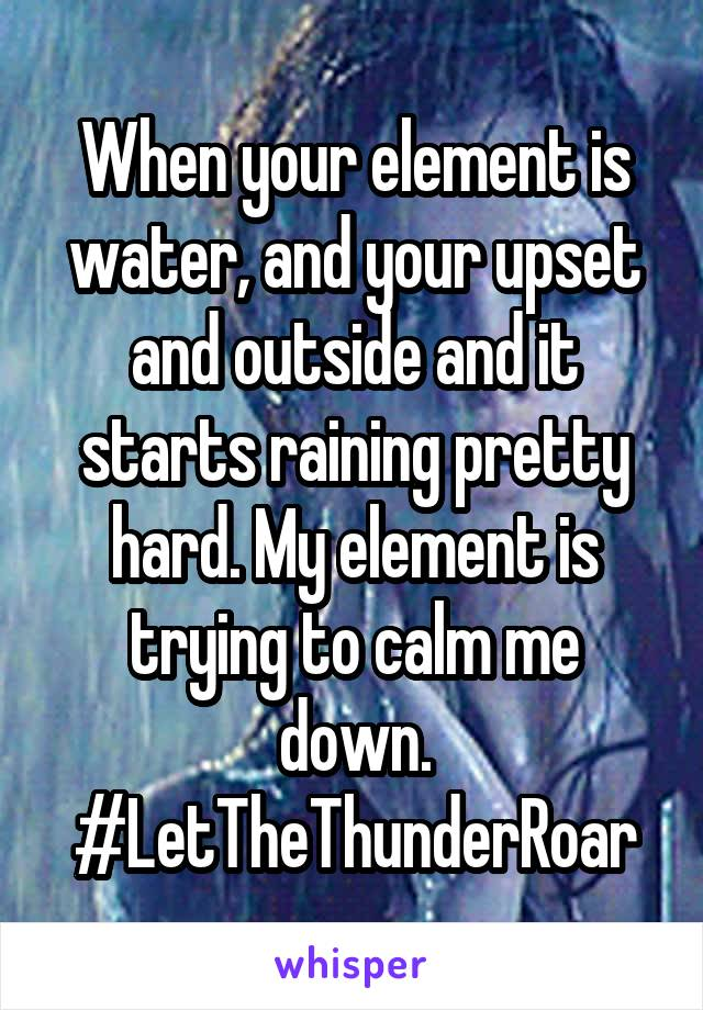 When your element is water, and your upset and outside and it starts raining pretty hard. My element is trying to calm me down. #LetTheThunderRoar