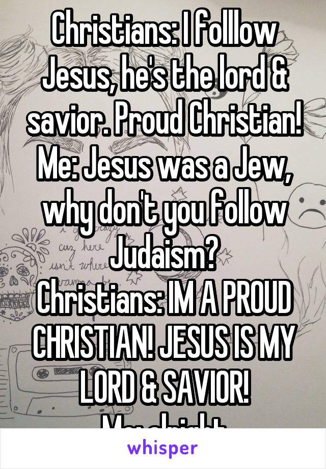 Christians: I folllow Jesus, he's the lord & savior. Proud Christian! Me: Jesus was a Jew, why don't you follow Judaism? Christians: IM A PROUD CHRISTIAN! JESUS IS MY LORD & SAVIOR! Me: alright