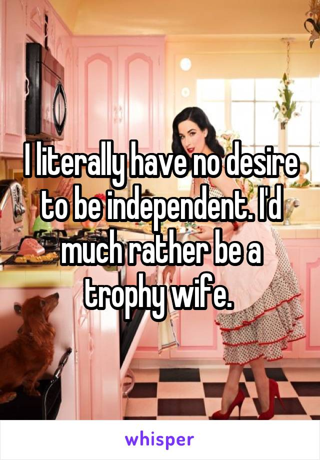 I literally have no desire to be independent. I'd much rather be a trophy wife.