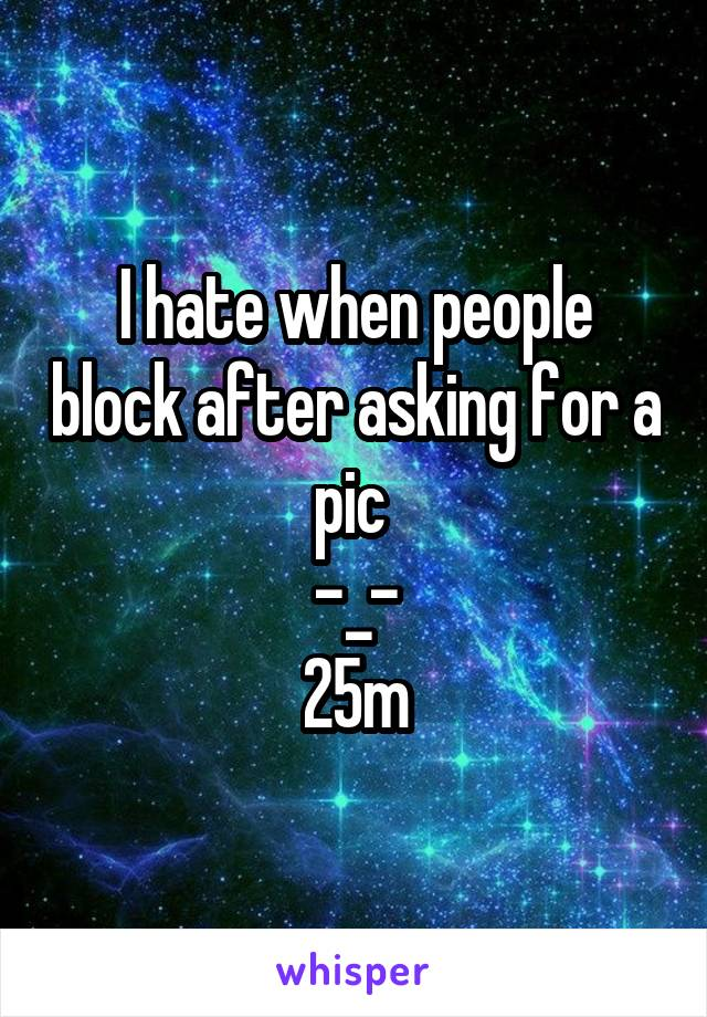 I hate when people block after asking for a pic  -_- 25m
