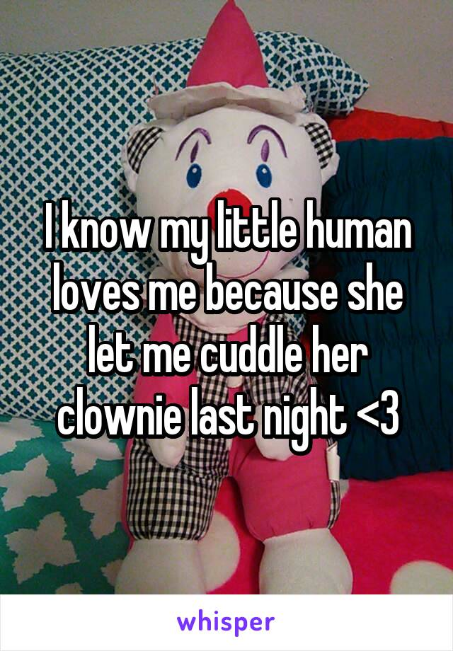 I know my little human loves me because she let me cuddle her clownie last night <3