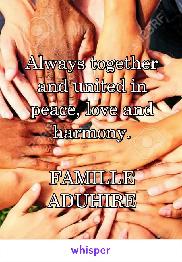 Always together and united in peace, love and harmony.  FAMILLE ADUHIRE
