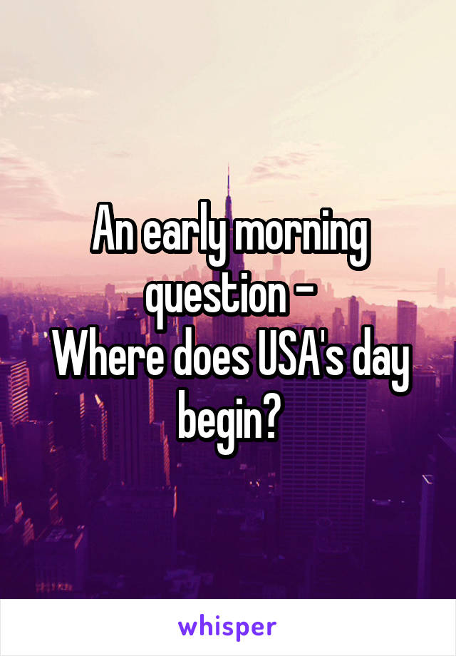 An early morning question - Where does USA's day begin?