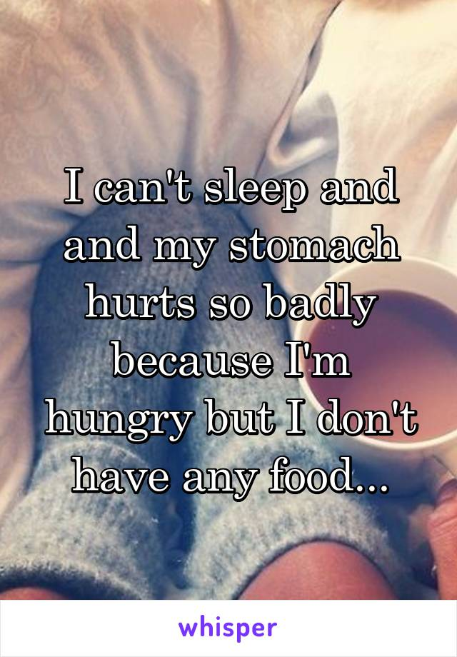 I can't sleep and and my stomach hurts so badly because I'm hungry but I don't have any food...