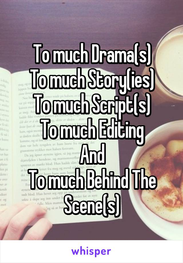 To much Drama(s) To much Story(ies) To much Script(s) To much Editing And To much Behind The Scene(s)