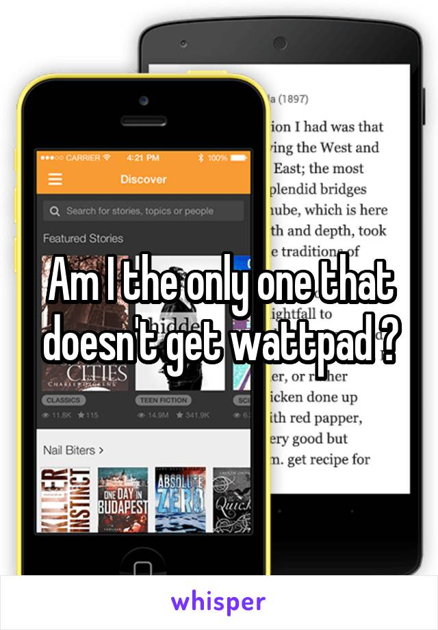 Am I the only one that doesn't get wattpad ?