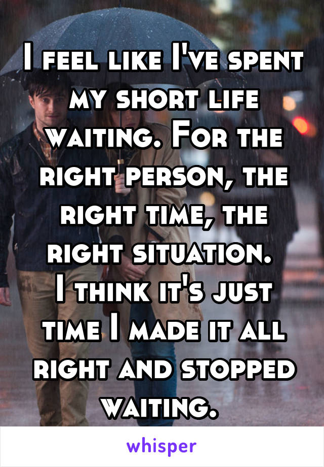 I feel like I've spent my short life waiting. For the right person, the right time, the right situation.  I think it's just time I made it all right and stopped waiting.
