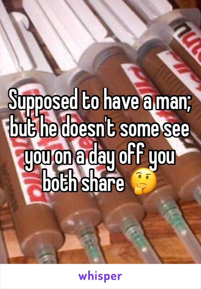 Supposed to have a man; but he doesn't some see you on a day off you both share 🤔