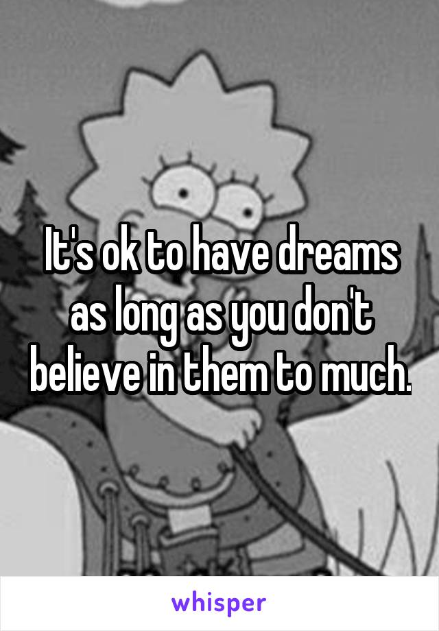 It's ok to have dreams as long as you don't believe in them to much.
