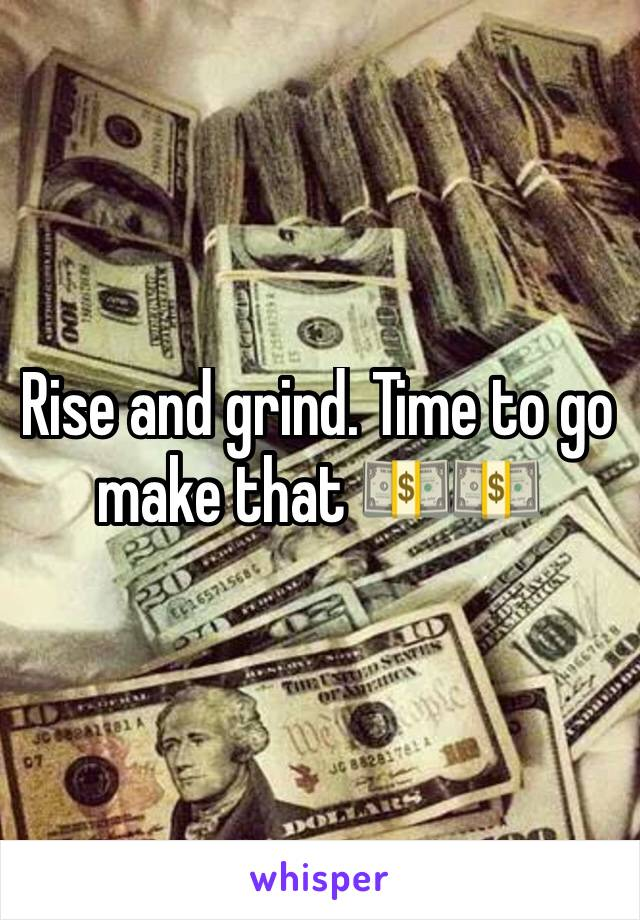 Rise and grind. Time to go make that 💵💵