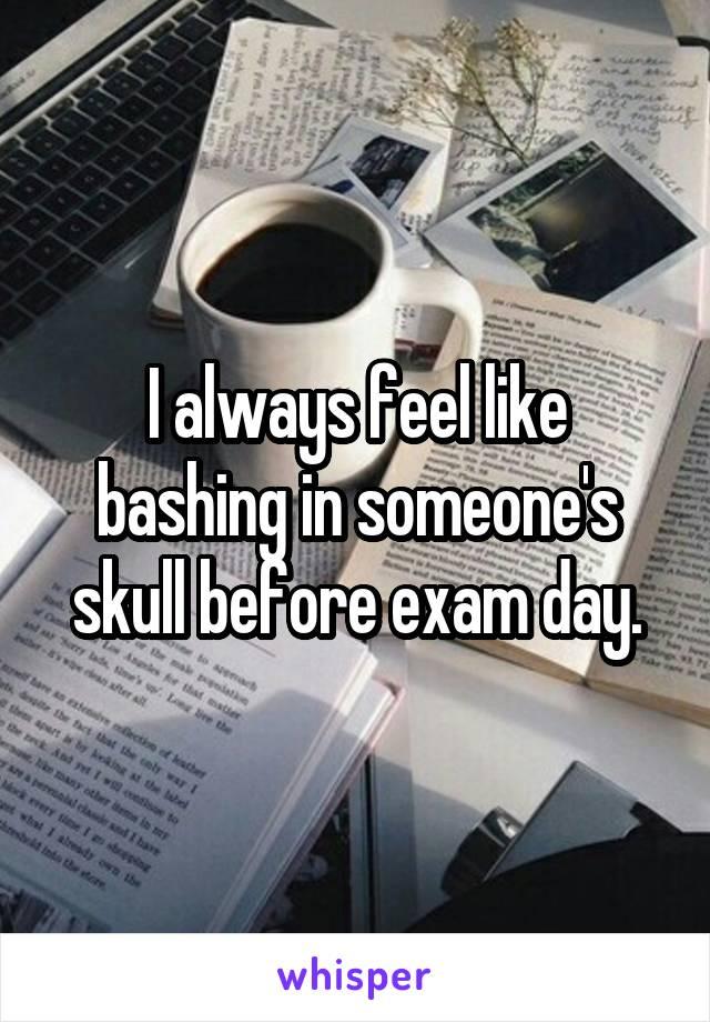 I always feel like bashing in someone's skull before exam day.