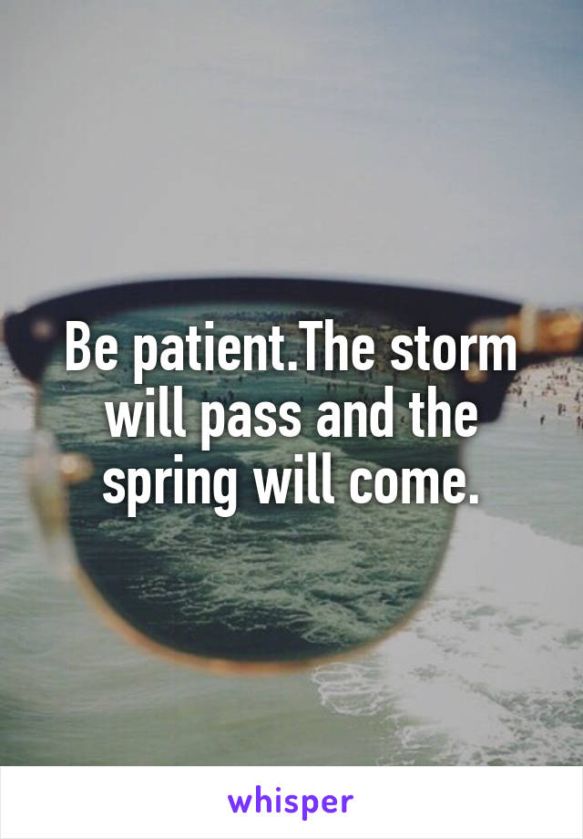 Be patient.The storm will pass and the spring will come.