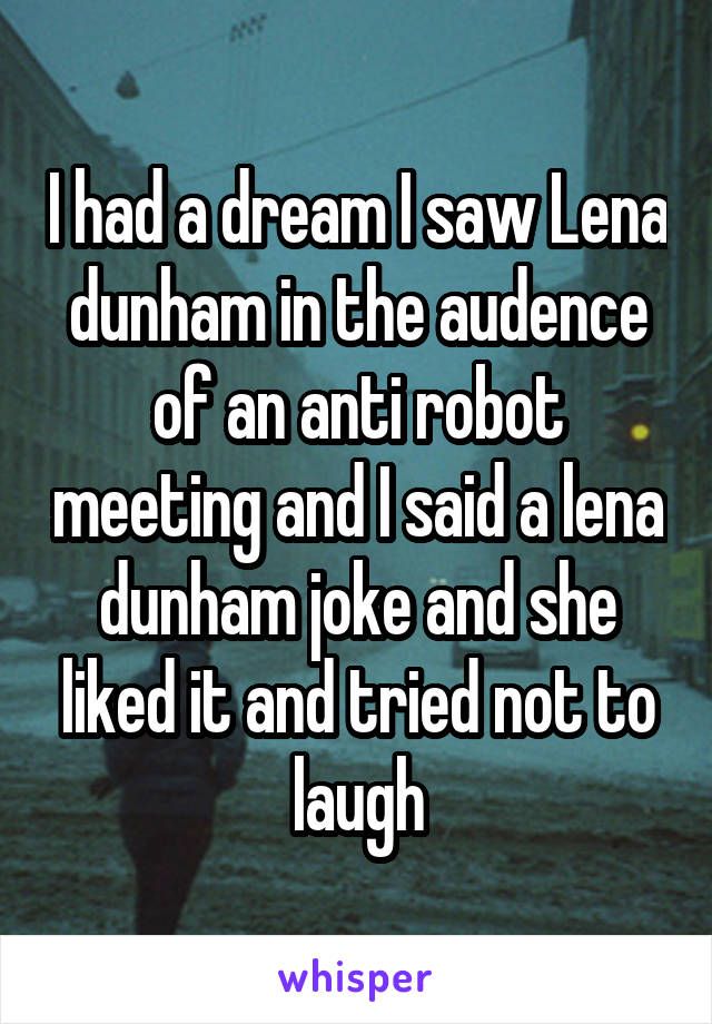 I had a dream I saw Lena dunham in the audence of an anti robot meeting and I said a lena dunham joke and she liked it and tried not to laugh