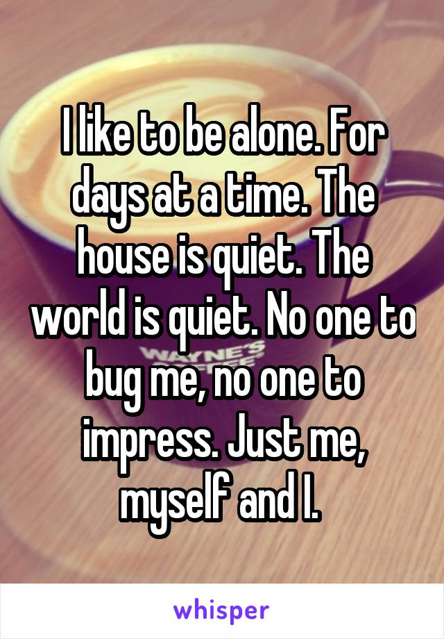 I like to be alone. For days at a time. The house is quiet. The world is quiet. No one to bug me, no one to impress. Just me, myself and I.