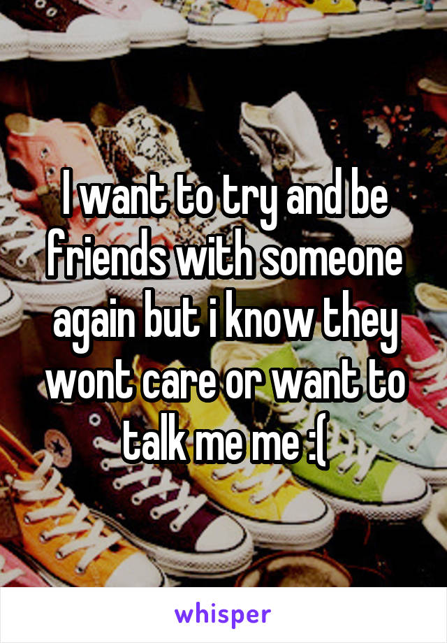 I want to try and be friends with someone again but i know they wont care or want to talk me me :(