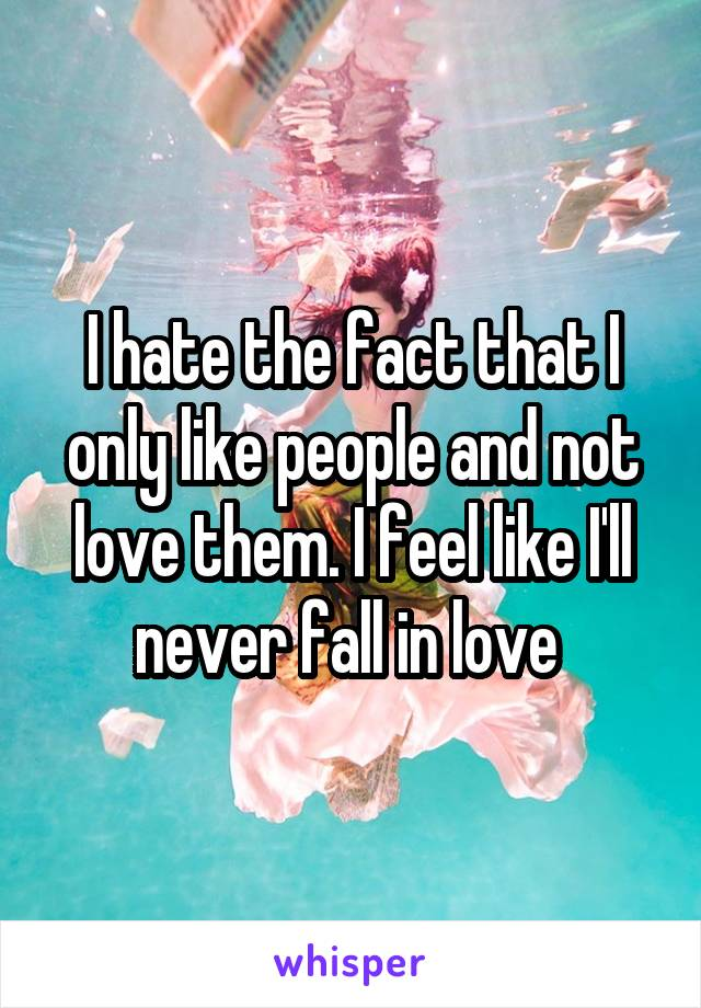 I hate the fact that I only like people and not love them. I feel like I'll never fall in love