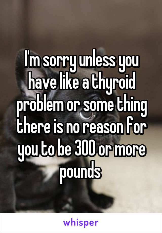 I'm sorry unless you have like a thyroid problem or some thing there is no reason for you to be 300 or more pounds