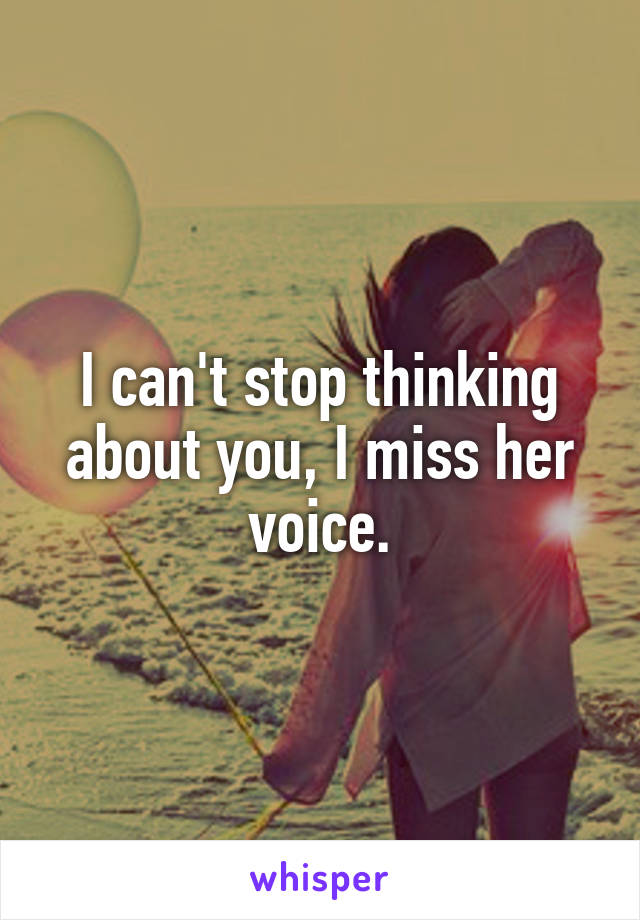 I can't stop thinking about you, I miss her voice.
