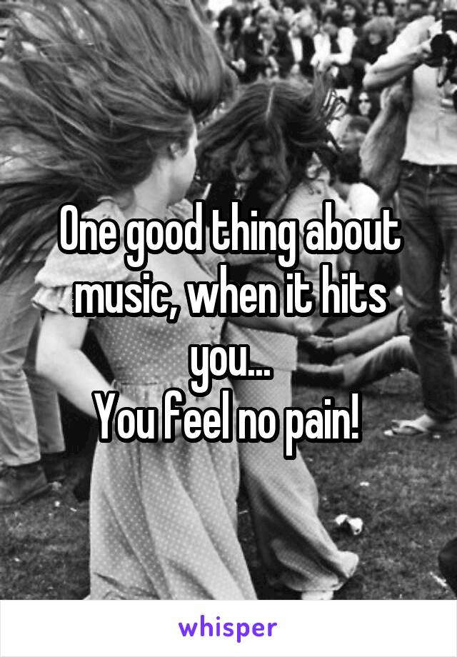 One good thing about music, when it hits you... You feel no pain!