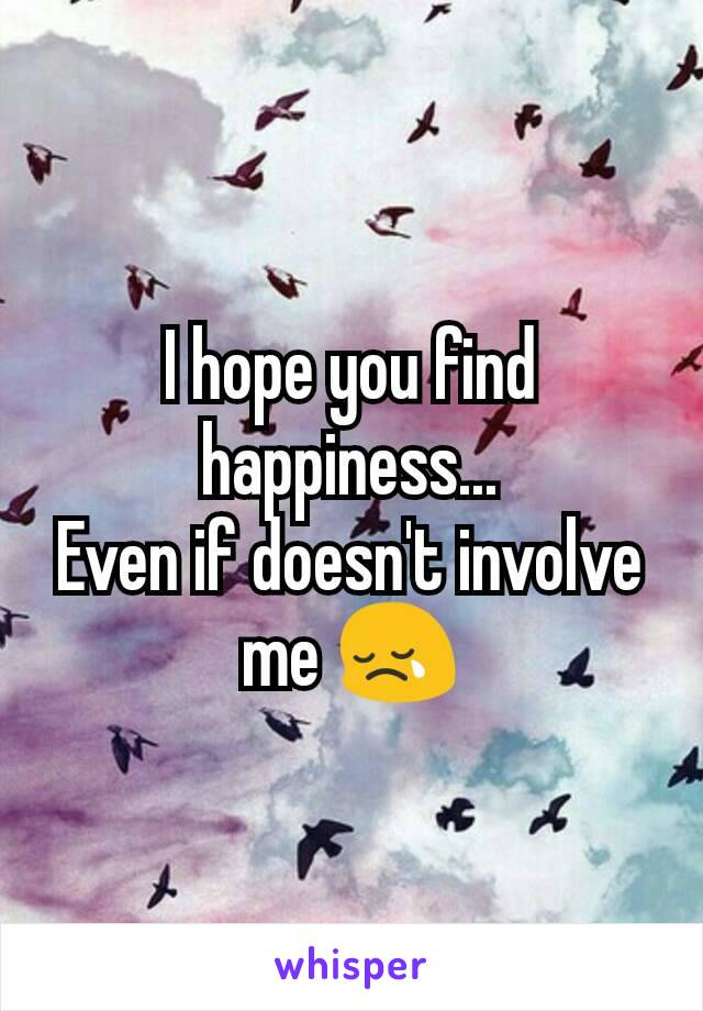 I hope you find happiness... Even if doesn't involve me 😢