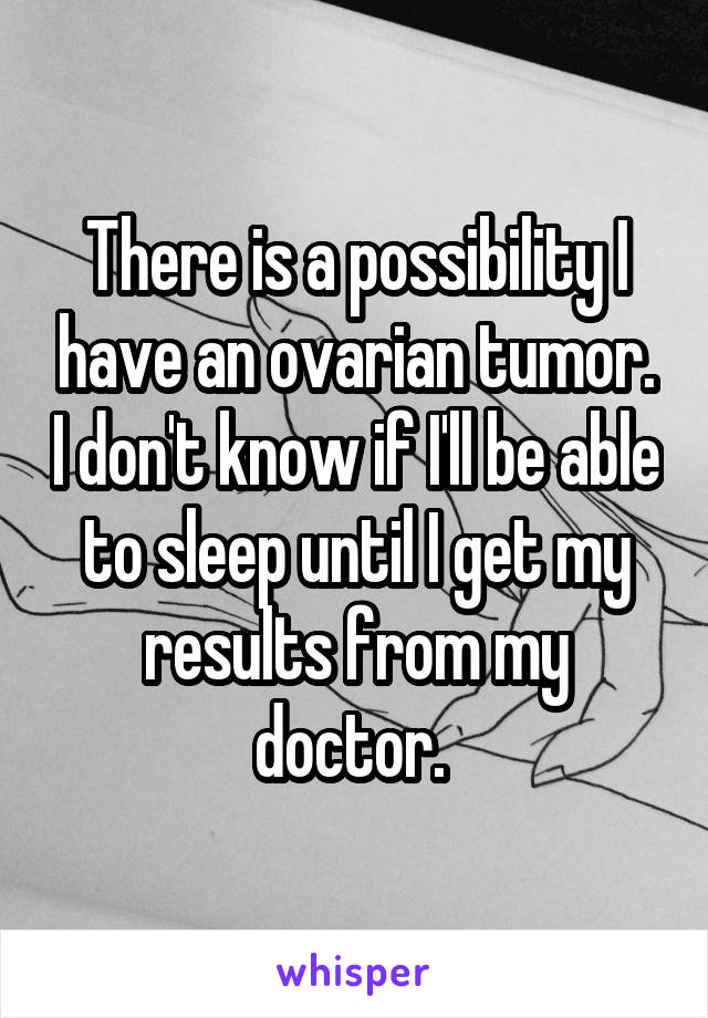 There is a possibility I have an ovarian tumor. I don't know if I'll be able to sleep until I get my results from my doctor.