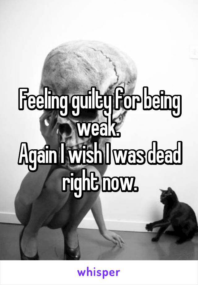 Feeling guilty for being weak.  Again I wish I was dead right now.