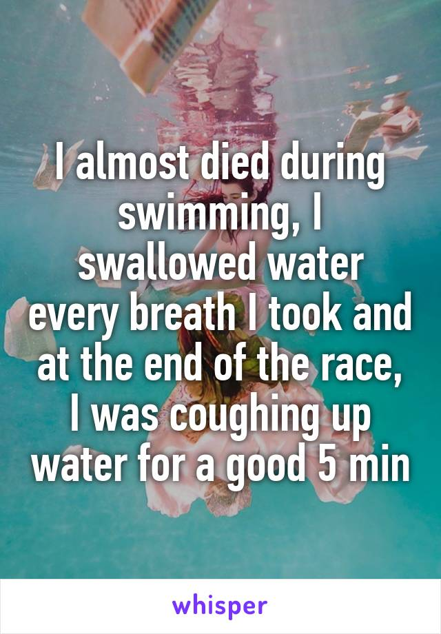 I almost died during swimming, I swallowed water every breath I took and at the end of the race, I was coughing up water for a good 5 min